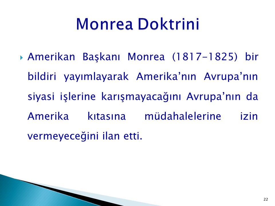 22  Amerikan Başkanı Monrea (1817-1825) bir bildiri yayımlayarak Amerika'nın Avrupa'nın siyasi işlerine karışmayacağını Avrupa'nın da Amerika kıtasın