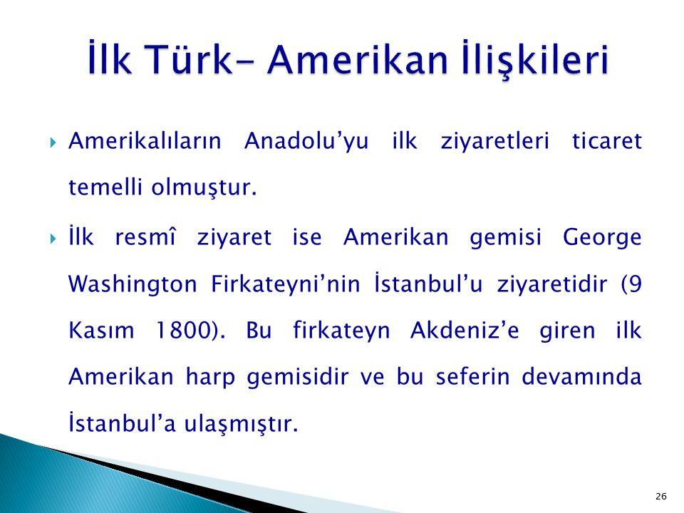 26  Amerikalıların Anadolu'yu ilk ziyaretleri ticaret temelli olmuştur.  İlk resmî ziyaret ise Amerikan gemisi George Washington Firkateyni'nin İsta