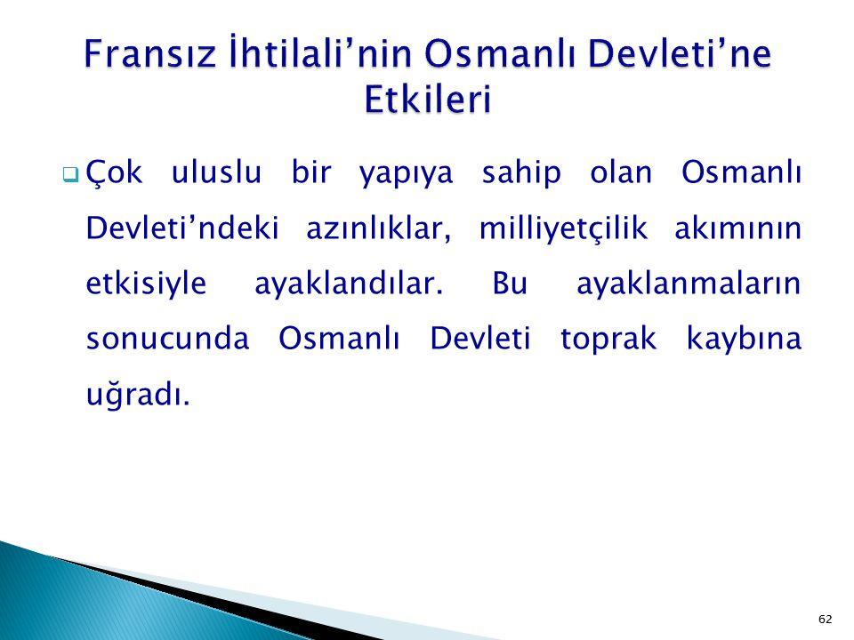 62  Çok uluslu bir yapıya sahip olan Osmanlı Devleti'ndeki azınlıklar, milliyetçilik akımının etkisiyle ayaklandılar. Bu ayaklanmaların sonucunda Osm