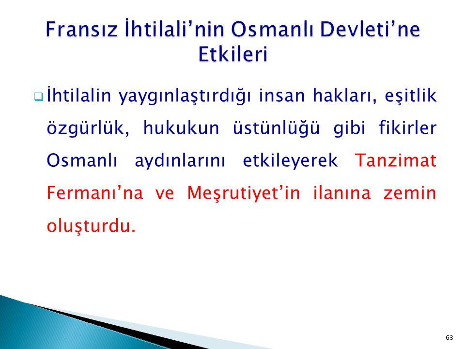 63  İhtilalin yaygınlaştırdığı insan hakları, eşitlik özgürlük, hukukun üstünlüğü gibi fikirler Osmanlı aydınlarını etkileyerek Tanzimat Fermanı'na v