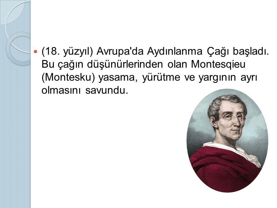 (18. yüzyıl) Avrupa'da Aydınlanma Çağı başladı. Bu çağın düşünürlerinden olan Montesqieu (Montesku) yasama, yürütme ve yargının ayrı olmasını savundu.