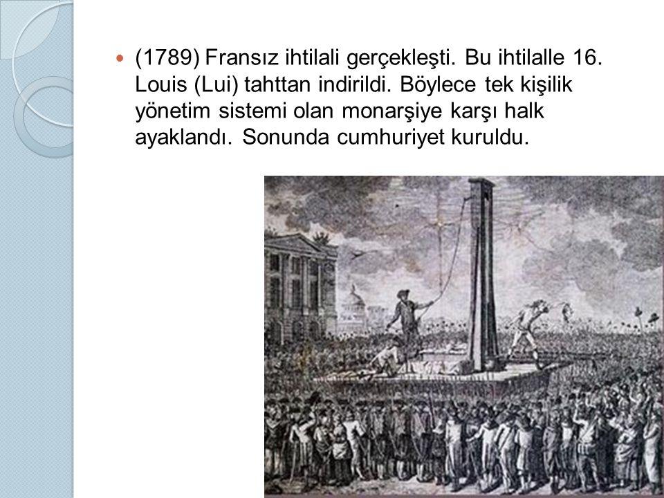 (1789) Fransız ihtilali gerçekleşti. Bu ihtilalle 16. Louis (Lui) tahttan indirildi. Böylece tek kişilik yönetim sistemi olan monarşiye karşı halk aya