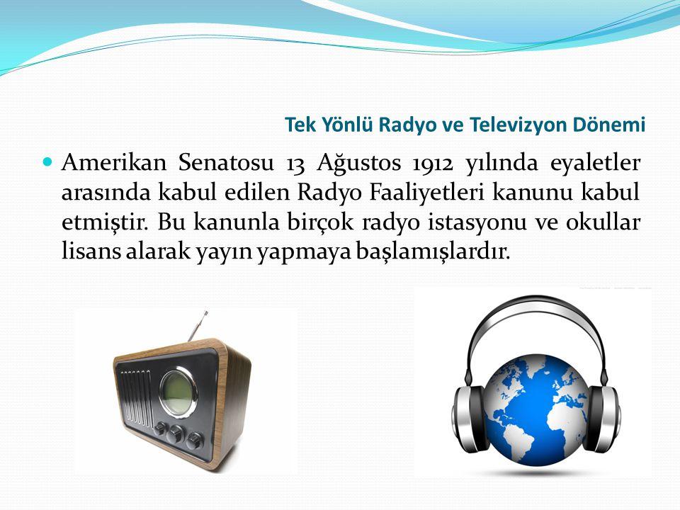 Tek Yönlü Radyo ve Televizyon Dönemi Amerikan Senatosu 13 Ağustos 1912 yılında eyaletler arasında kabul edilen Radyo Faaliyetleri kanunu kabul etmişti