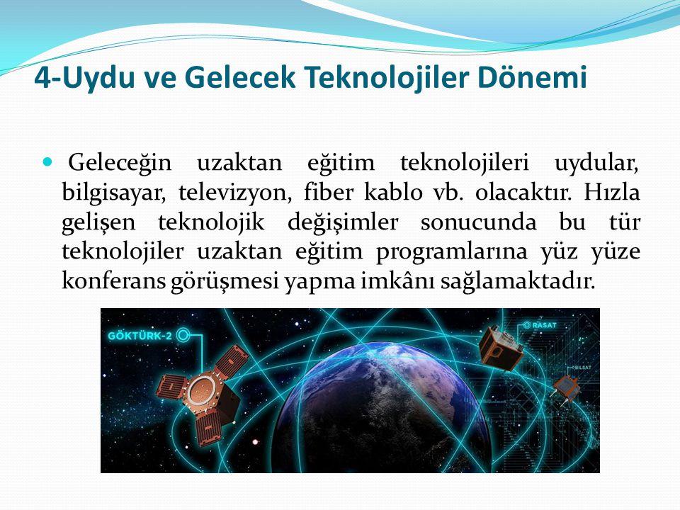 4-Uydu ve Gelecek Teknolojiler Dönemi Geleceğin uzaktan eğitim teknolojileri uydular, bilgisayar, televizyon, fiber kablo vb. olacaktır. Hızla gelişen