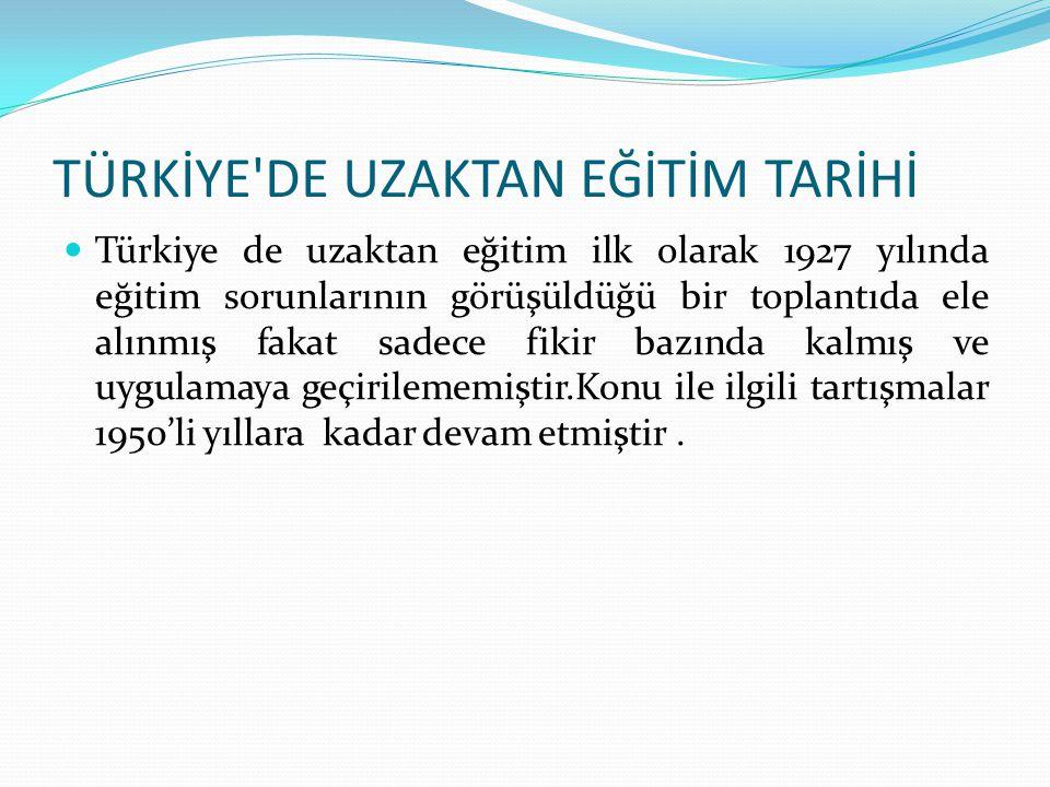 TÜRKİYE'DE UZAKTAN EĞİTİM TARİHİ Türkiye de uzaktan eğitim ilk olarak 1927 yılında eğitim sorunlarının görüşüldüğü bir toplantıda ele alınmış fakat sa