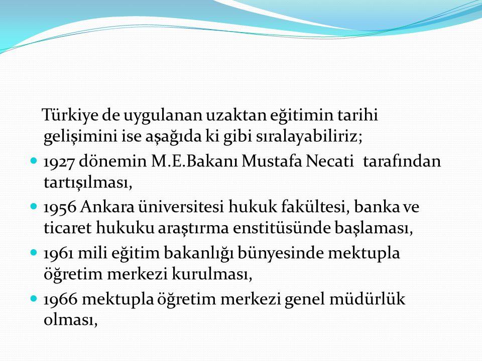 Türkiye de uygulanan uzaktan eğitimin tarihi gelişimini ise aşağıda ki gibi sıralayabiliriz; 1927 dönemin M.E.Bakanı Mustafa Necati tarafından tartışı