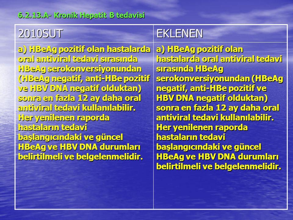 6.2.13.A- Kronik Hepatit B tedavisi 2010SUTEKLENEN a) HBeAg pozitif olan hastalarda oral antiviral tedavi sırasında HBeAg serokonversiyonundan (HBeAg negatif, anti-HBe pozitif ve HBV DNA negatif olduktan) sonra en fazla 12 ay daha oral antiviral tedavi kullanılabilir.