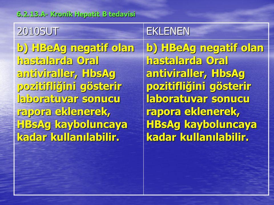 6.2.13.A- Kronik Hepatit B tedavisi 2010SUTEKLENEN b) HBeAg negatif olan hastalarda Oral antiviraller, HbsAg pozitifliğini gösterir laboratuvar sonucu rapora eklenerek, HBsAg kayboluncaya kadar kullanılabilir.