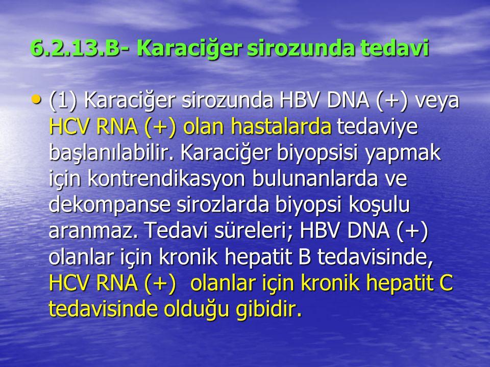 6.2.13.B- Karaciğer sirozunda tedavi (1) Karaciğer sirozunda HBV DNA (+) veya HCV RNA (+) olan hastalarda tedaviye başlanılabilir.