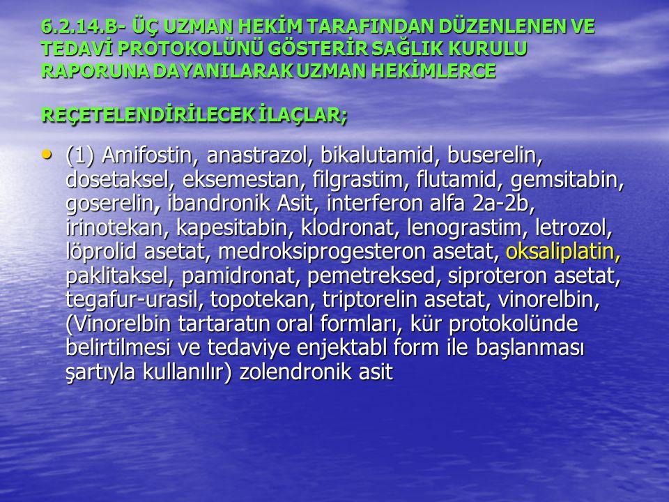 6.2.14.B- ÜÇ UZMAN HEKİM TARAFINDAN DÜZENLENEN VE TEDAVİ PROTOKOLÜNÜ GÖSTERİR SAĞLIK KURULU RAPORUNA DAYANILARAK UZMAN HEKİMLERCE REÇETELENDİRİLECEK İLAÇLAR; (1) Amifostin, anastrazol, bikalutamid, buserelin, dosetaksel, eksemestan, filgrastim, flutamid, gemsitabin, goserelin, ibandronik Asit, interferon alfa 2a-2b, irinotekan, kapesitabin, klodronat, lenograstim, letrozol, löprolid asetat, medroksiprogesteron asetat, oksaliplatin, paklitaksel, pamidronat, pemetreksed, siproteron asetat, tegafur-urasil, topotekan, triptorelin asetat, vinorelbin, (Vinorelbin tartaratın oral formları, kür protokolünde belirtilmesi ve tedaviye enjektabl form ile başlanması şartıyla kullanılır) zolendronik asit (1) Amifostin, anastrazol, bikalutamid, buserelin, dosetaksel, eksemestan, filgrastim, flutamid, gemsitabin, goserelin, ibandronik Asit, interferon alfa 2a-2b, irinotekan, kapesitabin, klodronat, lenograstim, letrozol, löprolid asetat, medroksiprogesteron asetat, oksaliplatin, paklitaksel, pamidronat, pemetreksed, siproteron asetat, tegafur-urasil, topotekan, triptorelin asetat, vinorelbin, (Vinorelbin tartaratın oral formları, kür protokolünde belirtilmesi ve tedaviye enjektabl form ile başlanması şartıyla kullanılır) zolendronik asit