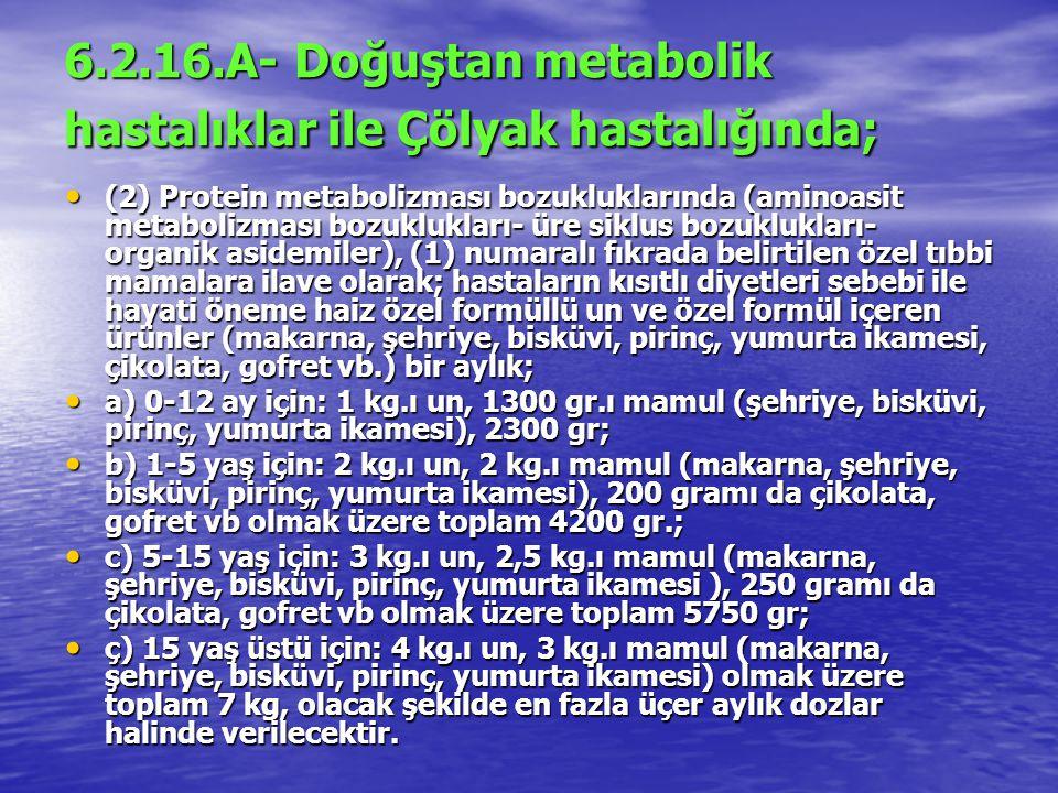 6.2.16.A- Doğuştan metabolik hastalıklar ile Çölyak hastalığında; (2) Protein metabolizması bozukluklarında (aminoasit metabolizması bozuklukları- üre siklus bozuklukları- organik asidemiler), (1) numaralı fıkrada belirtilen özel tıbbi mamalara ilave olarak; hastaların kısıtlı diyetleri sebebi ile hayati öneme haiz özel formüllü un ve özel formül içeren ürünler (makarna, şehriye, bisküvi, pirinç, yumurta ikamesi, çikolata, gofret vb.) bir aylık; (2) Protein metabolizması bozukluklarında (aminoasit metabolizması bozuklukları- üre siklus bozuklukları- organik asidemiler), (1) numaralı fıkrada belirtilen özel tıbbi mamalara ilave olarak; hastaların kısıtlı diyetleri sebebi ile hayati öneme haiz özel formüllü un ve özel formül içeren ürünler (makarna, şehriye, bisküvi, pirinç, yumurta ikamesi, çikolata, gofret vb.) bir aylık; a) 0-12 ay için: 1 kg.ı un, 1300 gr.ı mamul (şehriye, bisküvi, pirinç, yumurta ikamesi), 2300 gr; a) 0-12 ay için: 1 kg.ı un, 1300 gr.ı mamul (şehriye, bisküvi, pirinç, yumurta ikamesi), 2300 gr; b) 1-5 yaş için: 2 kg.ı un, 2 kg.ı mamul (makarna, şehriye, bisküvi, pirinç, yumurta ikamesi), 200 gramı da çikolata, gofret vb olmak üzere toplam 4200 gr.; b) 1-5 yaş için: 2 kg.ı un, 2 kg.ı mamul (makarna, şehriye, bisküvi, pirinç, yumurta ikamesi), 200 gramı da çikolata, gofret vb olmak üzere toplam 4200 gr.; c) 5-15 yaş için: 3 kg.ı un, 2,5 kg.ı mamul (makarna, şehriye, bisküvi, pirinç, yumurta ikamesi ), 250 gramı da çikolata, gofret vb olmak üzere toplam 5750 gr; c) 5-15 yaş için: 3 kg.ı un, 2,5 kg.ı mamul (makarna, şehriye, bisküvi, pirinç, yumurta ikamesi ), 250 gramı da çikolata, gofret vb olmak üzere toplam 5750 gr; ç) 15 yaş üstü için: 4 kg.ı un, 3 kg.ı mamul (makarna, şehriye, bisküvi, pirinç, yumurta ikamesi) olmak üzere toplam 7 kg, olacak şekilde en fazla üçer aylık dozlar halinde verilecektir.
