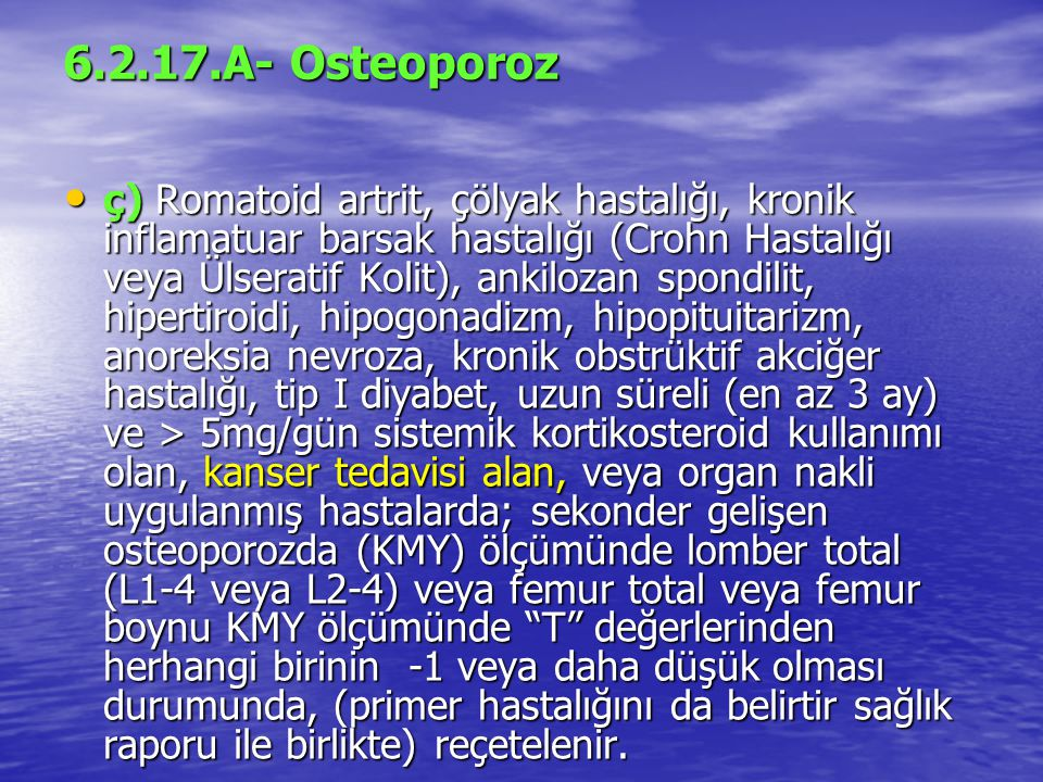6.2.17.A- Osteoporoz ç) Romatoid artrit, çölyak hastalığı, kronik inflamatuar barsak hastalığı (Crohn Hastalığı veya Ülseratif Kolit), ankilozan spondilit, hipertiroidi, hipogonadizm, hipopituitarizm, anoreksia nevroza, kronik obstrüktif akciğer hastalığı, tip I diyabet, uzun süreli (en az 3 ay) ve > 5mg/gün sistemik kortikosteroid kullanımı olan, kanser tedavisi alan, veya organ nakli uygulanmış hastalarda; sekonder gelişen osteoporozda (KMY) ölçümünde lomber total (L1-4 veya L2-4) veya femur total veya femur boynu KMY ölçümünde T değerlerinden herhangi birinin -1 veya daha düşük olması durumunda, (primer hastalığını da belirtir sağlık raporu ile birlikte) reçetelenir.