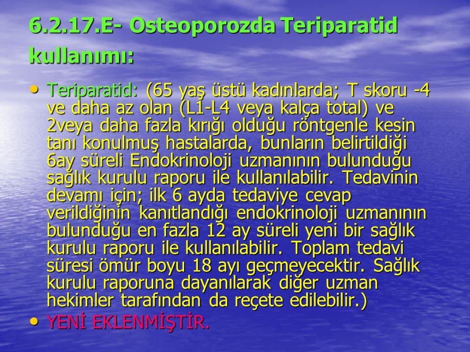 6.2.17.E- Osteoporozda Teriparatid kullanımı: Teriparatid: (65 yaş üstü kadınlarda; T skoru -4 ve daha az olan (L1-L4 veya kalça total) ve 2veya daha fazla kırığı olduğu röntgenle kesin tanı konulmuş hastalarda, bunların belirtildiği 6ay süreli Endokrinoloji uzmanının bulunduğu sağlık kurulu raporu ile kullanılabilir.