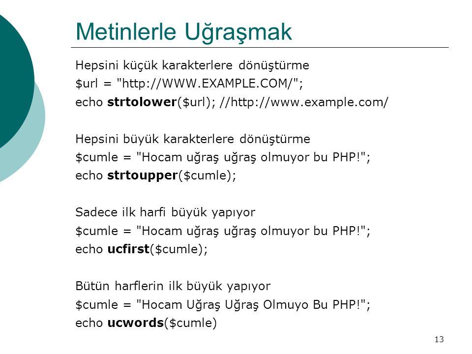 13 Metinlerle Uğraşmak Hepsini küçük karakterlere dönüştürme $url = http://WWW.EXAMPLE.COM/ ; echo strtolower($url); //http://www.example.com/ Hepsini büyük karakterlere dönüştürme $cumle = Hocam uğraş uğraş olmuyor bu PHP! ; echo strtoupper($cumle); Sadece ilk harfi büyük yapıyor $cumle = Hocam uğraş uğraş olmuyor bu PHP! ; echo ucfirst($cumle); Bütün harflerin ilk büyük yapıyor $cumle = Hocam Uğraş Uğraş Olmuyo Bu PHP! ; echo ucwords($cumle)