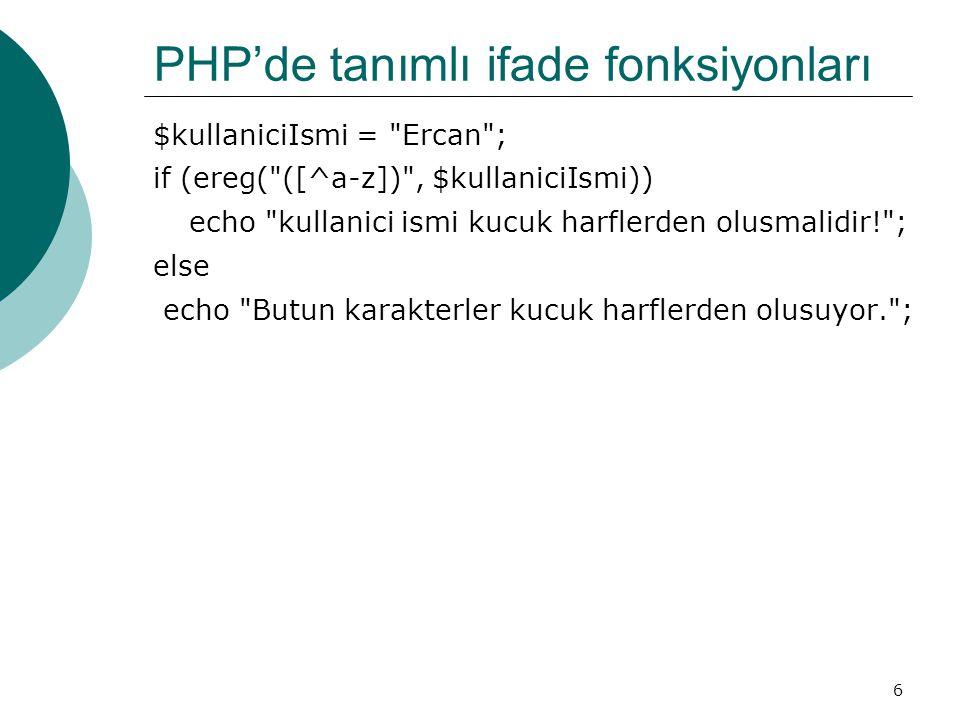 6 PHP'de tanımlı ifade fonksiyonları $kullaniciIsmi = Ercan ; if (ereg( ([^a-z]) , $kullaniciIsmi)) echo kullanici ismi kucuk harflerden olusmalidir! ; else echo Butun karakterler kucuk harflerden olusuyor. ;