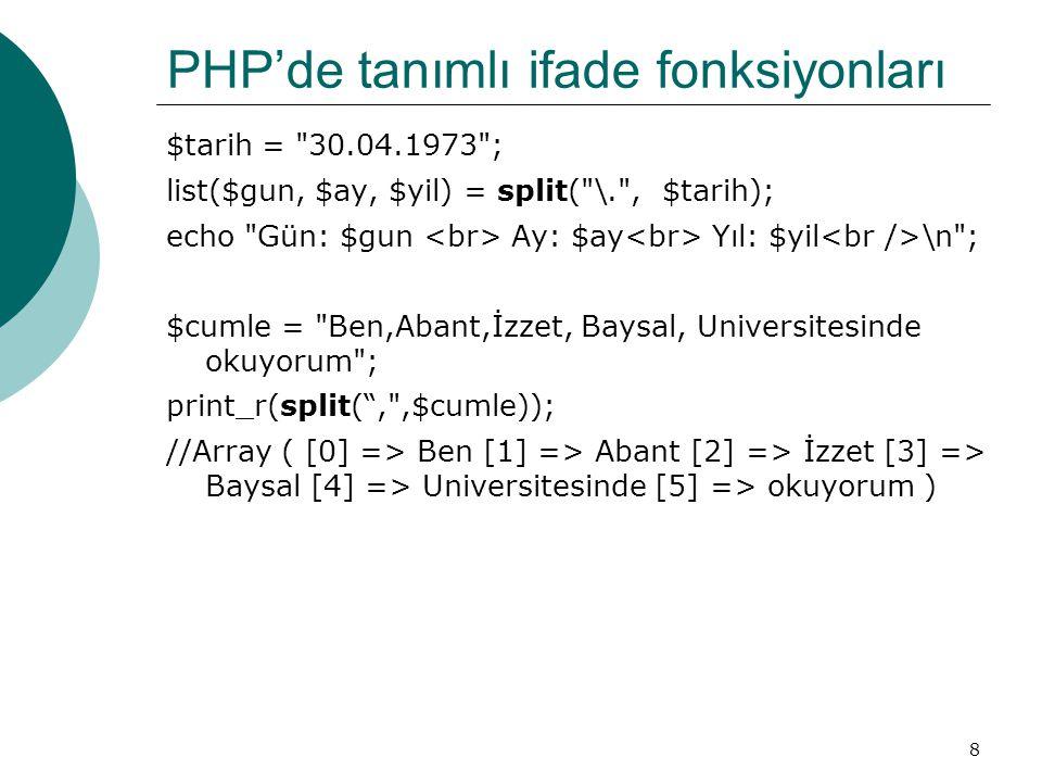 8 PHP'de tanımlı ifade fonksiyonları $tarih = 30.04.1973 ; list($gun, $ay, $yil) = split( \. , $tarih); echo Gün: $gun Ay: $ay Yıl: $yil \n ; $cumle = Ben,Abant,İzzet, Baysal, Universitesinde okuyorum ; print_r(split( , ,$cumle)); //Array ( [0] => Ben [1] => Abant [2] => İzzet [3] => Baysal [4] => Universitesinde [5] => okuyorum )