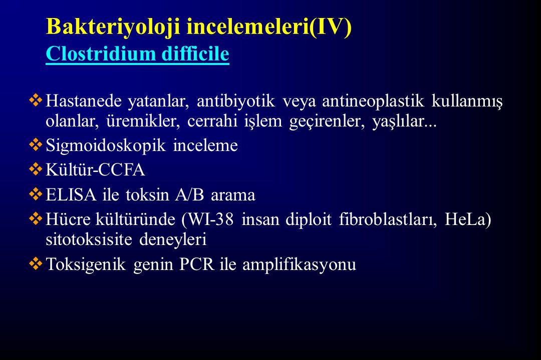 Bakteriyoloji incelemeleri(IV) Clostridium difficile  Hastanede yatanlar, antibiyotik veya antineoplastik kullanmış olanlar, üremikler, cerrahi işlem