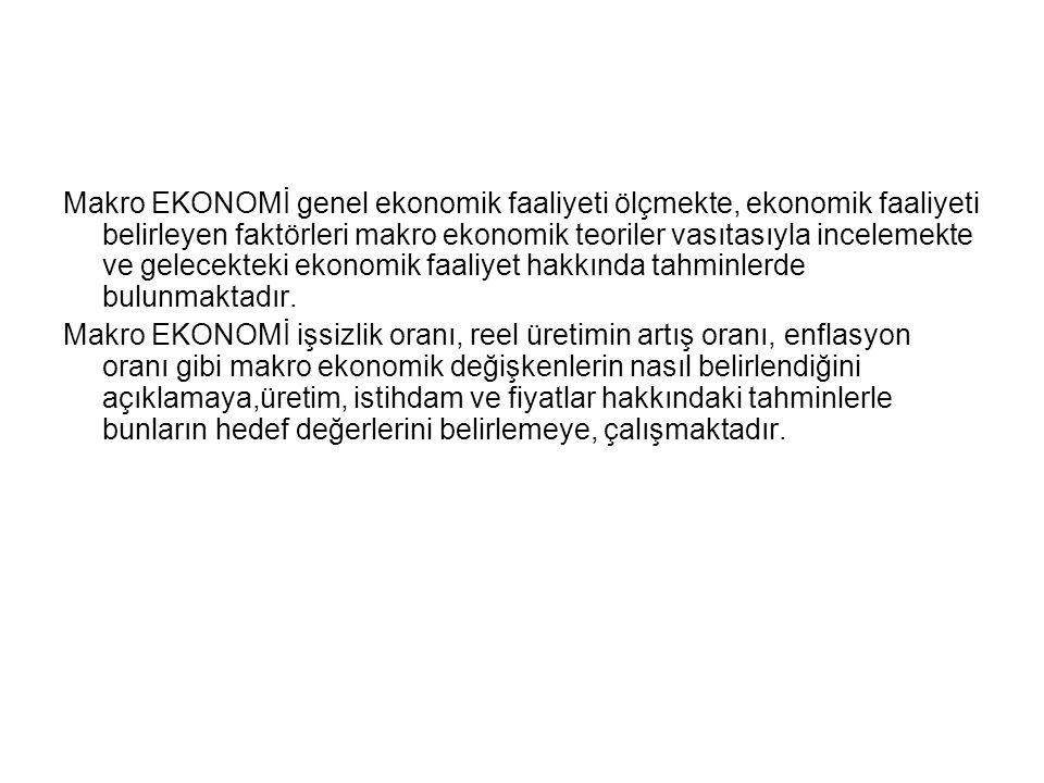 Makro EKONOMİ genel ekonomik faaliyeti ölçmekte, ekonomik faaliyeti belirleyen faktörleri makro ekonomik teoriler vasıtasıyla incelemekte ve gelecekte