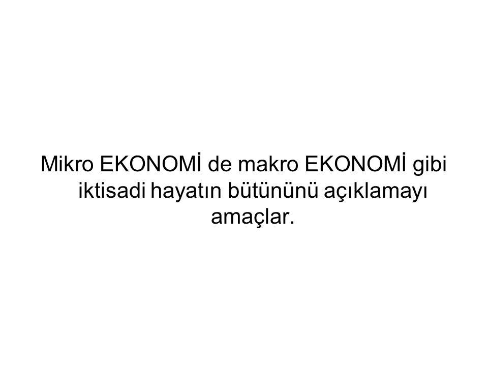 Mikro EKONOMİ de makro EKONOMİ gibi iktisadi hayatın bütününü açıklamayı amaçlar.