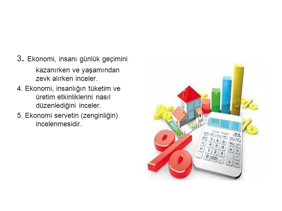 3. Ekonomi, insanı günlük geçimini kazanırken ve yaşamından zevk alırken inceler. 4. Ekonomi, insanlığın tüketim ve üretim etkinliklerini nasıl düzenl