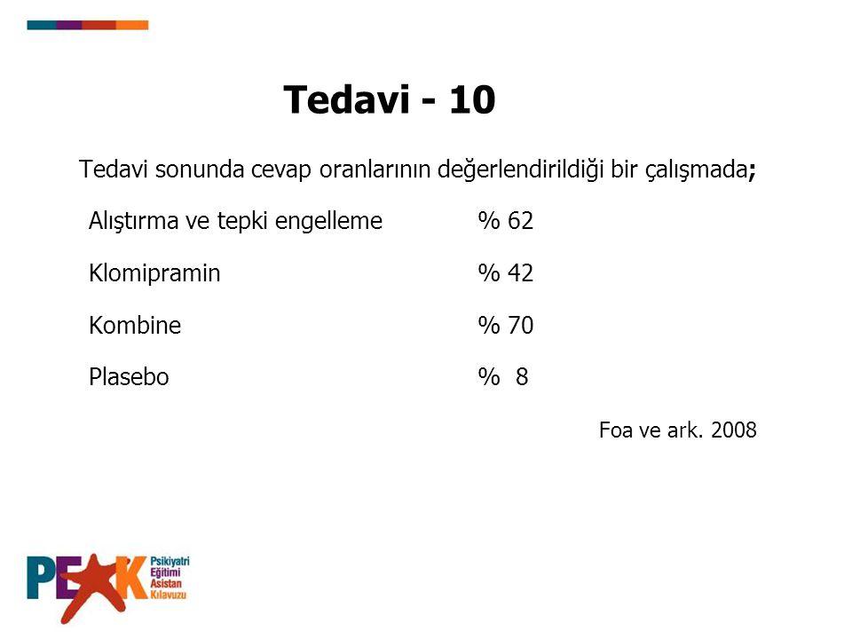 Tedavi - 10 Tedavi sonunda cevap oranlarının değerlendirildiği bir çalışmada; Alıştırma ve tepki engelleme % 62 Klomipramin % 42 Kombine % 70 Plasebo % 8 Foa ve ark.