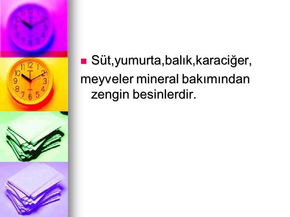 Süt,yumurta,balık,karaciğer, Süt,yumurta,balık,karaciğer, meyveler mineral bakımından zengin besinlerdir.