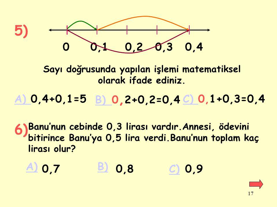 16 UYGULAMALAR 1)0,4+0,3=.... 2)0,5+0,2=.... 3)(0,7+0,3)+1=.... Sonuçları karşılaştırınız. 4)0,5+0,4=....0,4+0,5=.... 5) Üçgen şeklindeki bir tarlanın