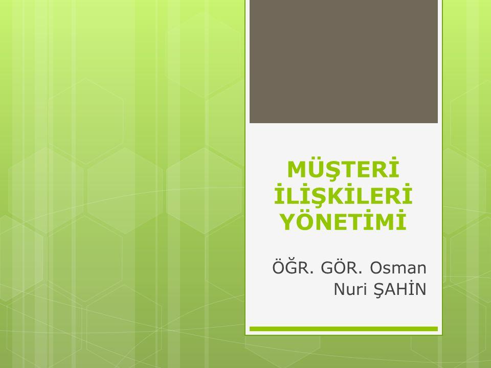 MÜŞTERİ İLİŞKİLERİ YÖNETİMİ ÖĞR. GÖR. Osman Nuri ŞAHİN