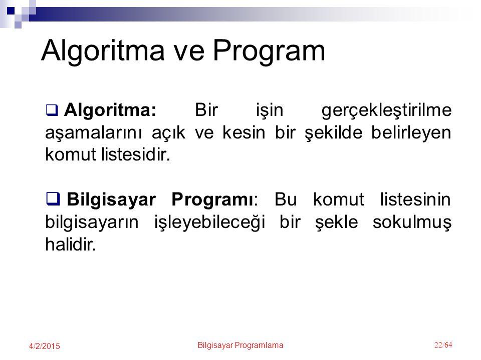 Bilgisayar Programlama 22/64 4/2/2015 Algoritma ve Program  Algoritma: Bir işin gerçekleştirilme aşamalarını açık ve kesin bir şekilde belirleyen komut listesidir.