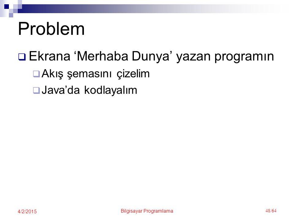 Bilgisayar Programlama 48/64 4/2/2015 Problem  Ekrana 'Merhaba Dunya' yazan programın  Akış şemasını çizelim  Java'da kodlayalım