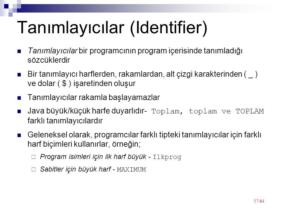 57/64 Tanımlayıcılar (Identifier) Tanımlayıcılar bir programcının program içerisinde tanımladığı sözcüklerdir Bir tanımlayıcı harflerden, rakamlardan, alt çizgi karakterinden ( _ ) ve dolar ( $ ) işaretinden oluşur Tanımlayıcılar rakamla başlayamazlar Java büyük/küçük harfe duyarlıdır- Toplam, toplam ve TOPLAM farklı tanımlayıcılardır Geleneksel olarak, programcılar farklı tipteki tanımlayıcılar için farklı harf biçimleri kullanırlar, örneğin;  Program isimleri için ilk harf büyük - Ilkprog  Sabitler için büyük harf - MAXIMUM