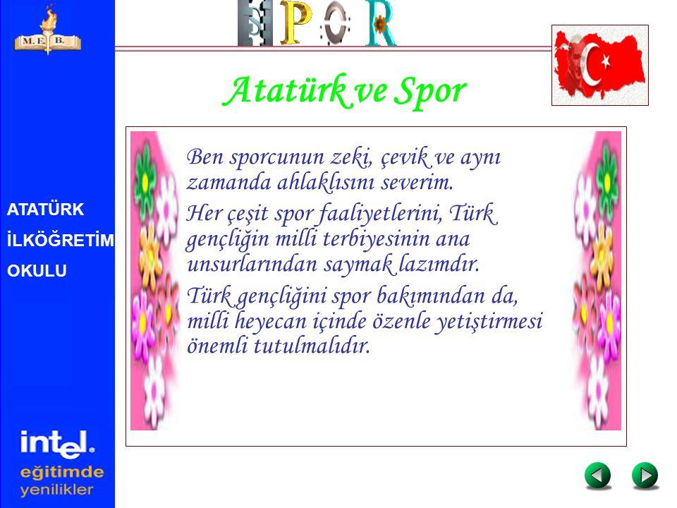 ATATÜRK İLKÖĞRETİM OKULU Atatürk ve Spor Ben sporcunun zeki, çevik ve aynı zamanda ahlaklısını severim. Her çeşit spor faaliyetlerini, Türk gençliğin