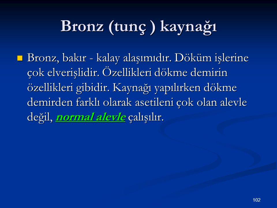 102 Bronz (tunç ) kaynağı Bronz, bakır - kalay alaşımıdır. Döküm işlerine çok elverişlidir. Özellikleri dökme demirin özellikleri gibidir. Kaynağı yap