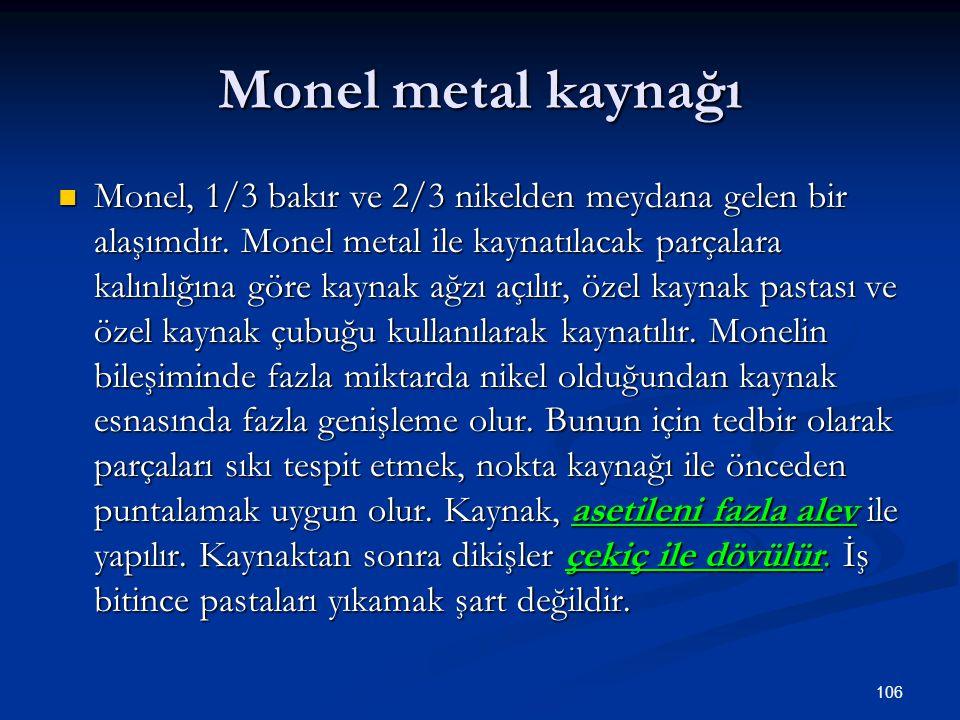 106 Monel metal kaynağı Monel, 1/3 bakır ve 2/3 nikelden meydana gelen bir alaşımdır. Monel metal ile kaynatılacak parçalara kalınlığına göre kaynak a