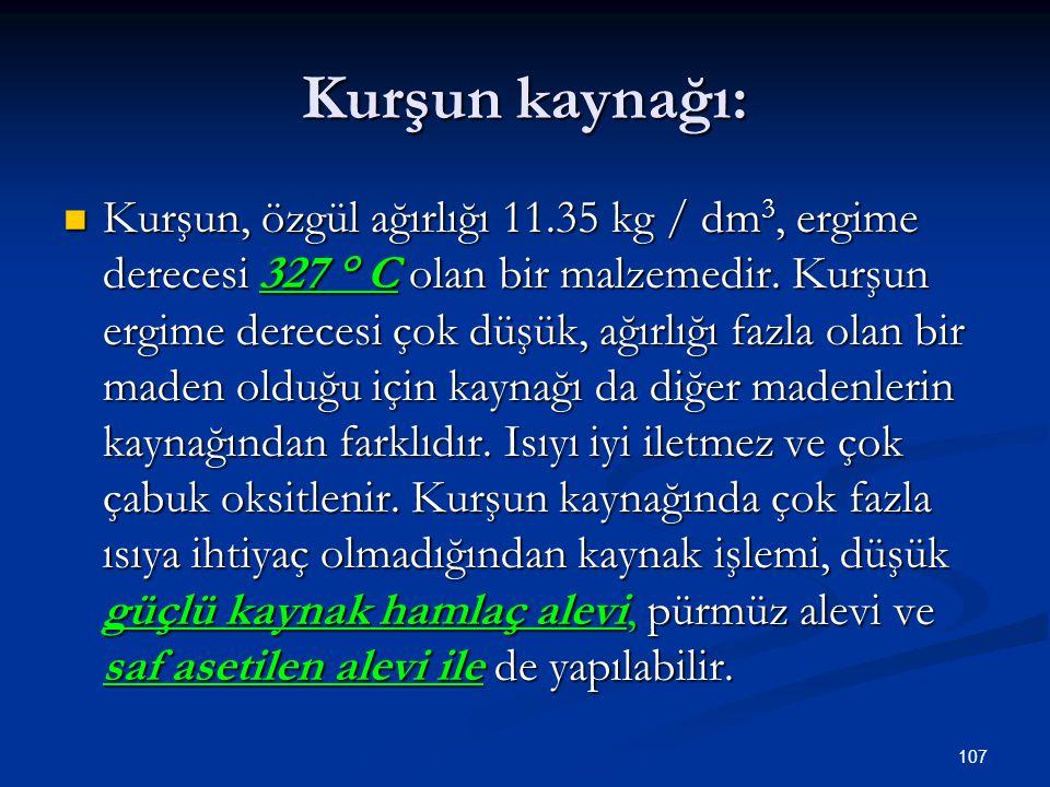 107 Kurşun kaynağı: Kurşun, özgül ağırlığı 11.35 kg / dm 3, ergime derecesi 327 ° C olan bir malzemedir. Kurşun ergime derecesi çok düşük, ağırlığı fa