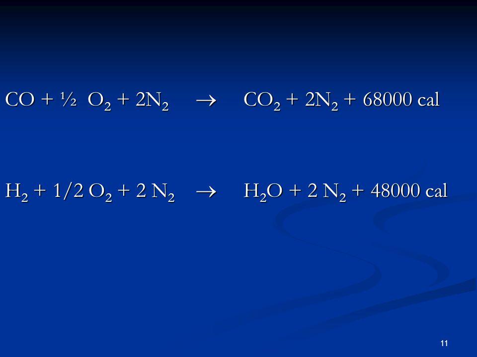 11 CO + ½ O 2 + 2N 2  CO 2 + 2N 2 + 68000 cal H 2 + 1/2 O 2 + 2 N 2  H 2 O + 2 N 2 + 48000 cal