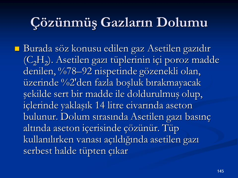 145 Çözünmüş Gazların Dolumu Burada söz konusu edilen gaz Asetilen gazıdır (C 2 H 2 ). Asetilen gazı tüplerinin içi poroz madde denilen, %78–92 nispet