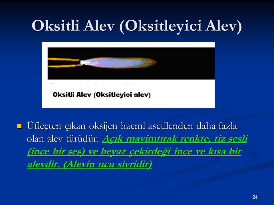 24 Oksitli Alev (Oksitleyici Alev) Üfleçten çıkan oksijen hacmi asetilenden daha fazla olan alev türüdür. Açık mavimtırak renkte, tiz sesli (ince bir