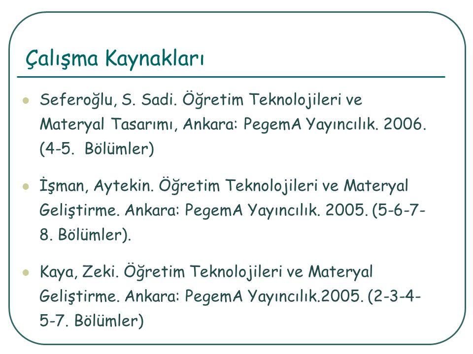 Çalışma Kaynakları Seferoğlu, S. Sadi. Öğretim Teknolojileri ve Materyal Tasarımı, Ankara: PegemA Yayıncılık. 2006. (4-5. Bölümler) İşman, Aytekin. Öğ