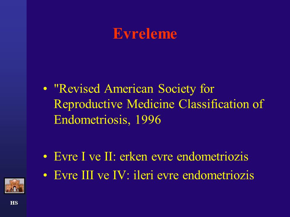 HS Evreleme Revised American Society for Reproductive Medicine Classification of Endometriosis, 1996 Evre I ve II: erken evre endometriozis Evre III ve IV: ileri evre endometriozis