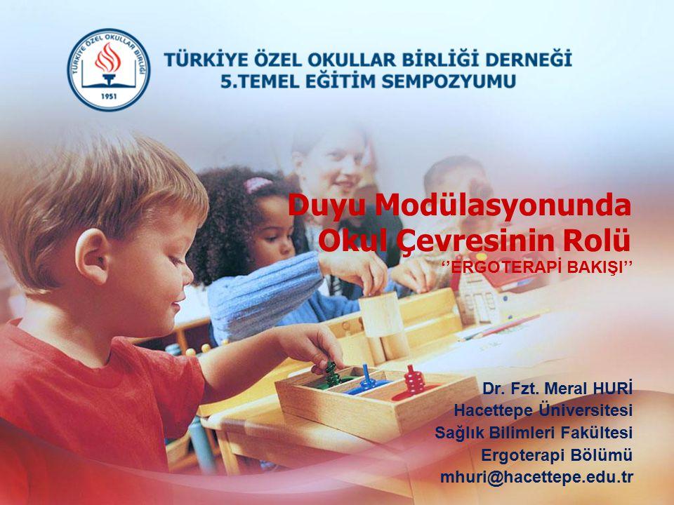 Duyu Modülasyonunda Okul Çevresinin Rolü ''ERGOTERAPİ BAKIŞI'' Dr. Fzt. Meral HURİ Hacettepe Üniversitesi Sağlık Bilimleri Fakültesi Ergoterapi Bölümü