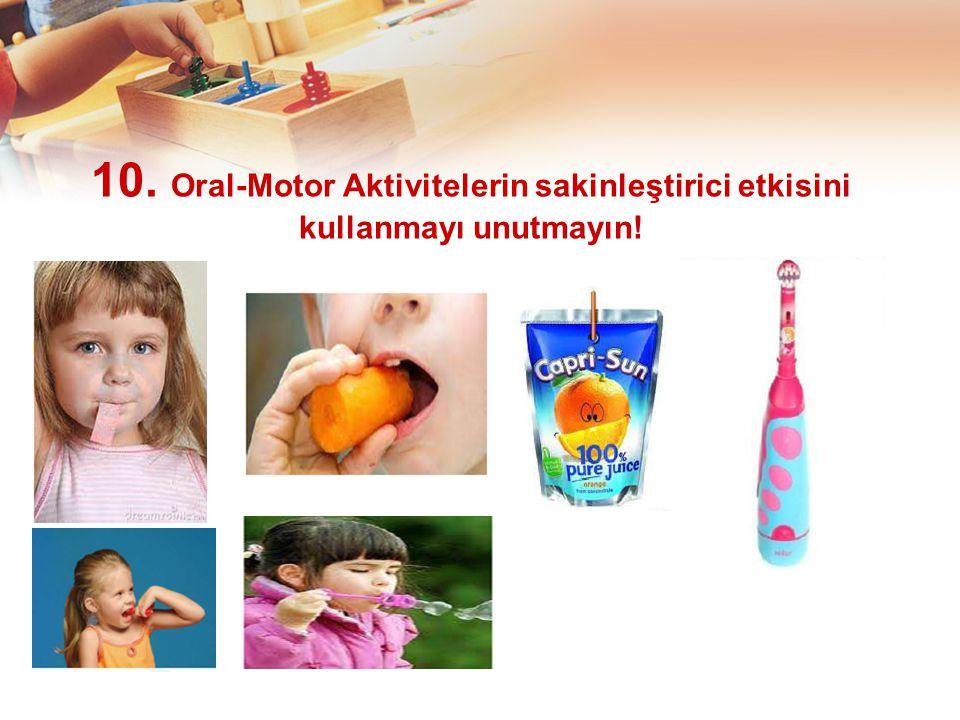 10. Oral-Motor Aktivitelerin sakinleştirici etkisini kullanmayı unutmayın!