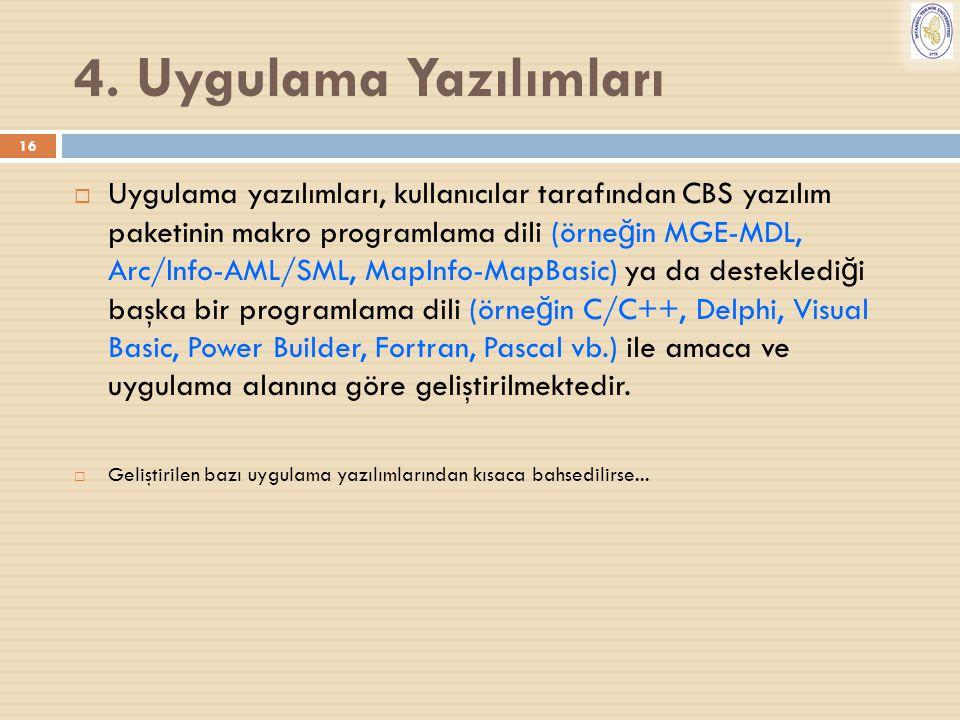 16 4. Uygulama Yazılımları  Uygulama yazılımları, kullanıcılar tarafından CBS yazılım paketinin makro programlama dili (örne ğ in MGE-MDL, Arc/Info-A