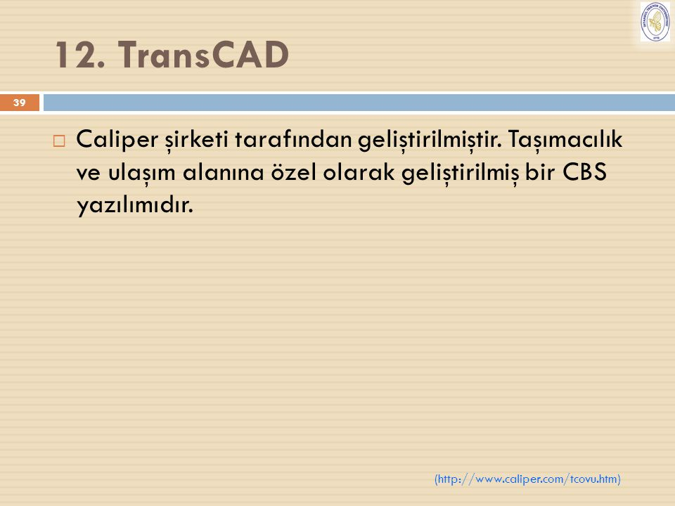 39 12. TransCAD  Caliper şirketi tarafından geliştirilmiştir. Taşımacılık ve ulaşım alanına özel olarak geliştirilmiş bir CBS yazılımıdır. (http://ww