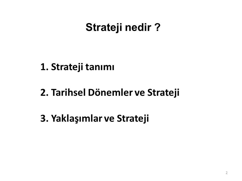 1. Strateji tanımı 2. Tarihsel Dönemler ve Strateji 3. Yaklaşımlar ve Strateji 2 Strateji nedir ?