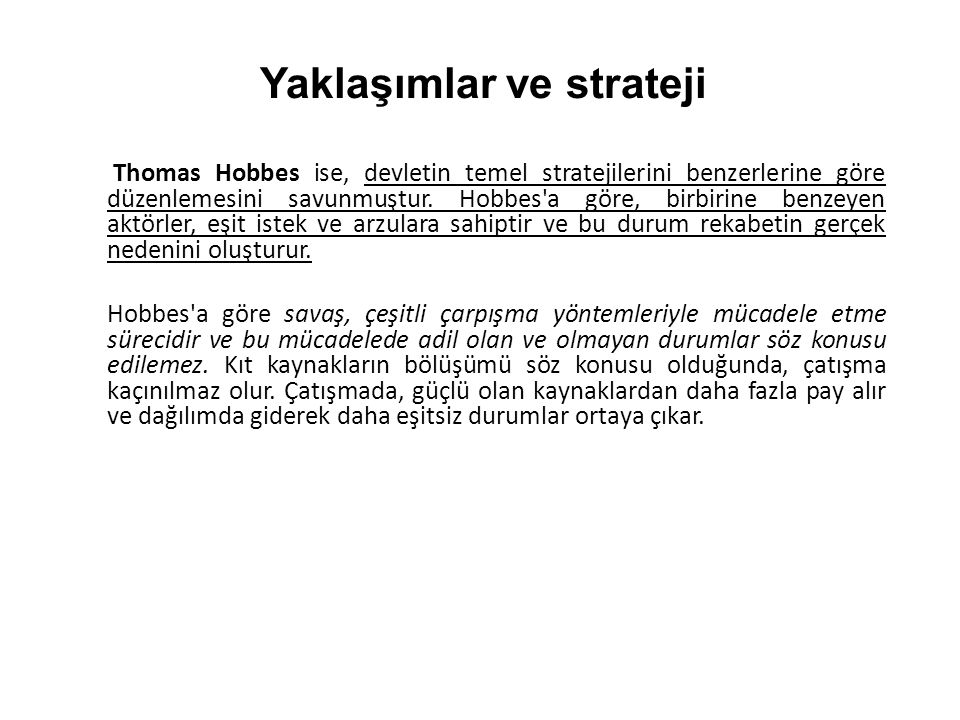 Thomas Hobbes ise, devletin temel stratejilerini benzerlerine göre düzenlemesini savunmuştur. Hobbes'a göre, birbirine benzeyen aktörler, eşit istek v