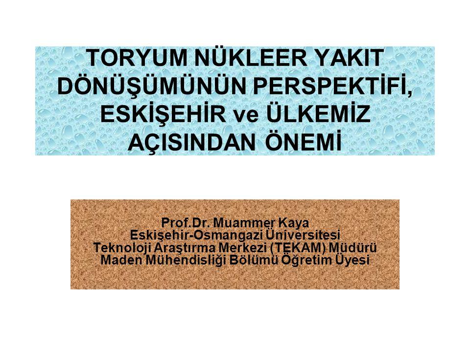 TORYUM NÜKLEER YAKIT DÖNÜŞÜMÜNÜN PERSPEKTİFİ, ESKİŞEHİR ve ÜLKEMİZ AÇISINDAN ÖNEMİ Prof.Dr. Muammer Kaya Eskişehir-Osmangazi Üniversitesi Teknoloji Ar