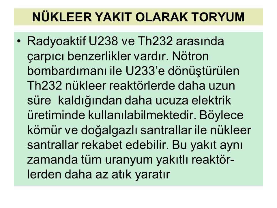 NÜKLEER YAKIT OLARAK TORYUM Radyoaktif U238 ve Th232 arasında çarpıcı benzerlikler vardır. Nötron bombardımanı ile U233'e dönüştürülen Th232 nükleer r
