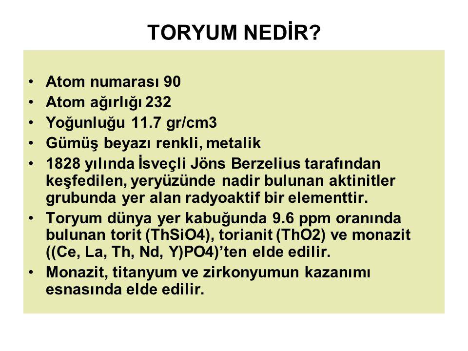 TORYUM NEDİR? Atom numarası 90 Atom ağırlığı 232 Yoğunluğu 11.7 gr/cm3 Gümüş beyazı renkli, metalik 1828 yılında İsveçli Jöns Berzelius tarafından keş