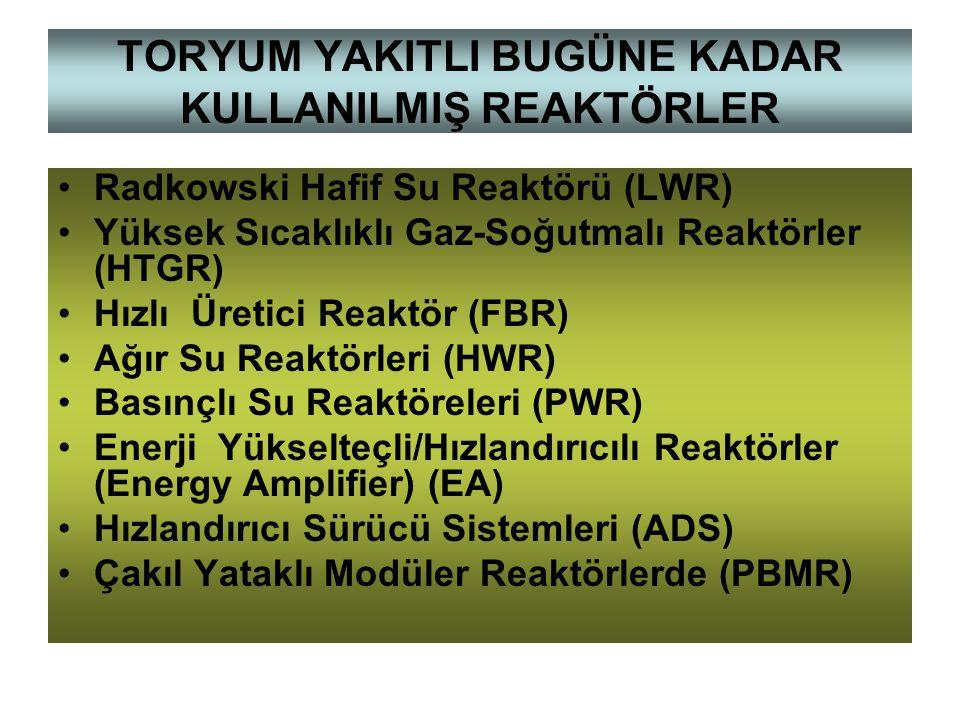 TORYUM YAKITLI BUGÜNE KADAR KULLANILMIŞ REAKTÖRLER Radkowski Hafif Su Reaktörü (LWR) Yüksek Sıcaklıklı Gaz-Soğutmalı Reaktörler (HTGR) Hızlı Üretici R